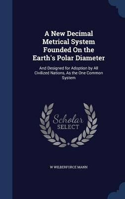 Read Online A New Decimal Metrical System Founded on the Earth's Polar Diameter : And Designed for Adoption by All Civilized Nations, as the One Common System(Hardback) - 2015 Edition PDF