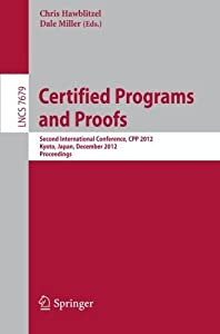 Certified Programs and Proofs: Second International Conference, CPP 2012, Kyoto, Japan, December 13-15, 2012, Proceedings (Lecture Notes in Computer Science) (2012-11-17)