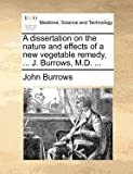 A Dissertation on the Nature and Effects of a New Vegetable Remedy, J Burrows, M D, John Burrows, 1171373287