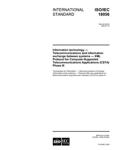 ISO/IEC 18056:2005, Information technology - Telecommunications and information exchange between systems - XML Protocol for Computer Supported Telecommunications Applications (CSTA) Phase III by Multiple.  Distributed through American National Standards Institute (ANSI)