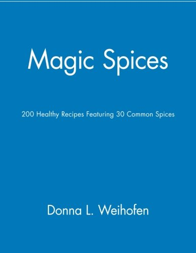 Magic Spices: 200 Healthy Recipes Featuring 30 Common Spices by Donna L Weihofen