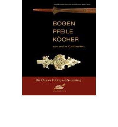 Bogen, Pfeile, K?cher aus sechs Kontinenten: Die Charles E. Grayson Sammlung (Paperback)(German) - Common