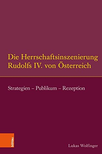 Die Herrschaftsinszenierung Rudolfs IV. Von Osterreich: Strategien - Publikum - Rezeption