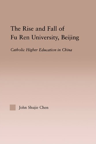 Download The Rise and Fall of Fu Ren University, Beijing: Catholic Higher Education in China (RoutledgeFalmer Studies in Higher Education) Pdf