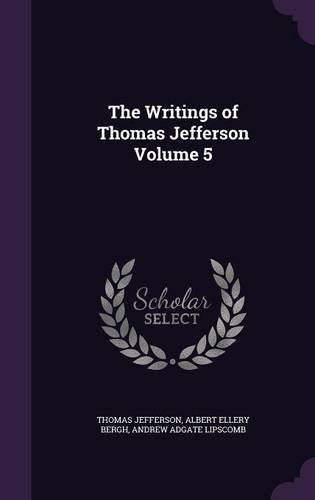 The Writings of Thomas Jefferson Volume 5 ebook