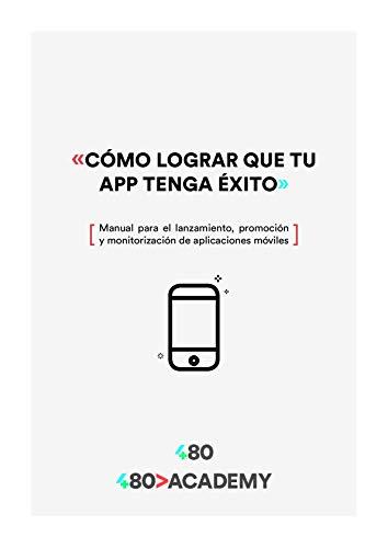 Cómo lograr que tu app tenga éxito: Manual para el lanzamiento de aplicaciones móviles (Spanish Edition)