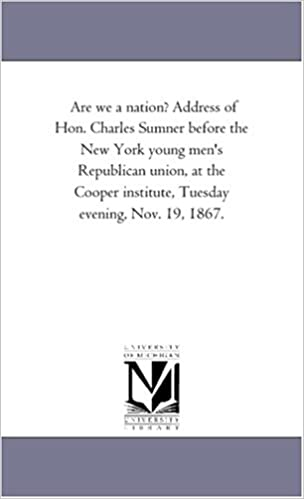 Are we a nation? Address of Hon. Charles Sumner before the New York young men's Republican union, at the Cooper institute, Tuesday evening, Nov. 19, 1867.