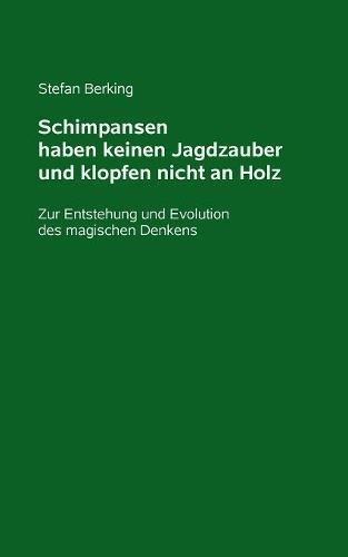 Schimpansen haben keinen Jagdzauber und klopfen nicht an Holz: Zur Entstehung und Evolution des magischen Denkens