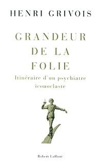 Grandeur de la folie : Itinéraire d'un psychiatre iconoclaste par Henri Grivois
