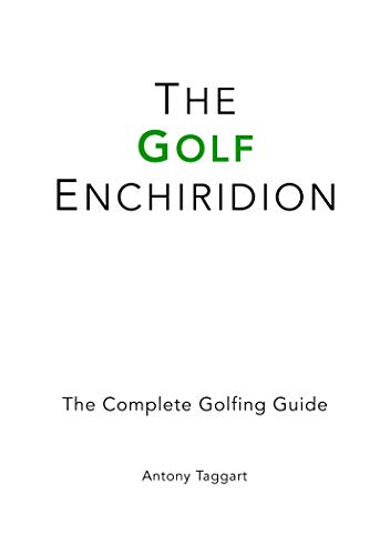 The Golf Enchiridion: The Complete Golfing Guide por Antony Taggart
