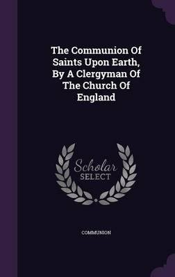 The Communion of Saints Upon Earth, by a Clergyman of the Church of England(Hardback) - 2015 Edition pdf