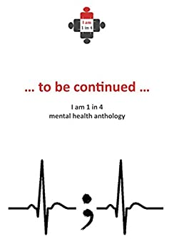 ...to be continued...: I Am 1 in 4 Mental Health Anthology (I Am 1 in 4 Anthology) (English Edition) por [1in4, iam]
