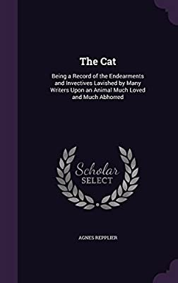 The Cat: Being a Record of the Endearments and Invectives Lavished by Many Writers Upon an Animal Much Loved and Much Abhorred