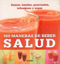 100 maneras de beber salud / 100 Health-Boosting Drinks: Zumos, batidos, granizados, infusiones y sopas / Juices, Smoothies, Coolers, Infusions and Soups (Spanish Edition) -