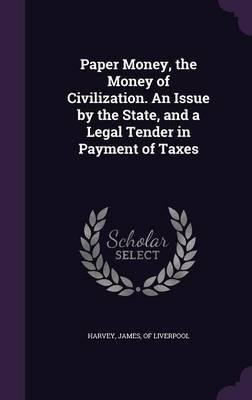 Read Online Paper Money, the Money of Civilization. an Issue by the State, and a Legal Tender in Payment of Taxes(Hardback) - 2015 Edition pdf epub