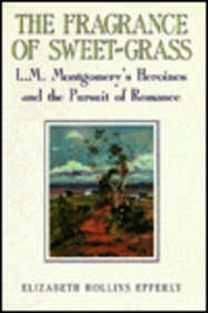 (The Fragrance of Sweet-Grass: L.M. Montgomery's Heroines and the Pursuit of Romance)