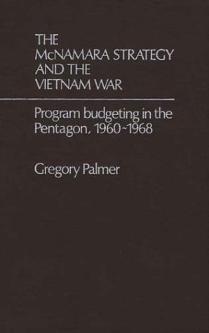 The McNamara Strategy and the Vietnam War: Program Budgeting in the Pentagon, 1960-1968 (Contributions in Political Science) by J G Palmer