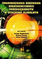 Uwarunkowania budowania konkurencyjnosci przedsiebiorstw w otoczeniu globalnym Jerzy Bogdanienka (red.)