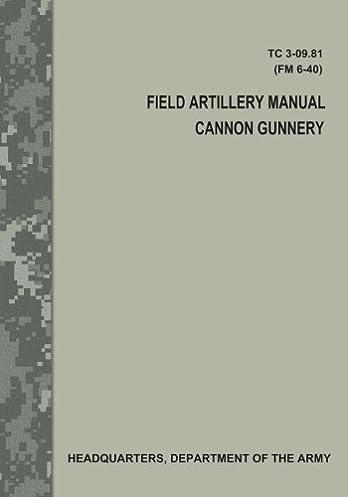 field artillery manual cannon gunnery tc 3 09 81 fm 6 40 rh amazon com Field Artillery Support Plan Example Field Artillery Gunnery