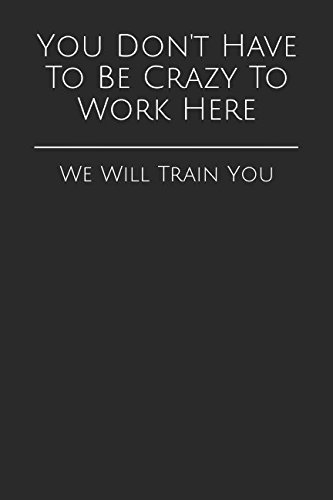 You Don't Have To Be Crazy To Work Here: We Will Train You (Gag Gift Blank Lined Journals)
