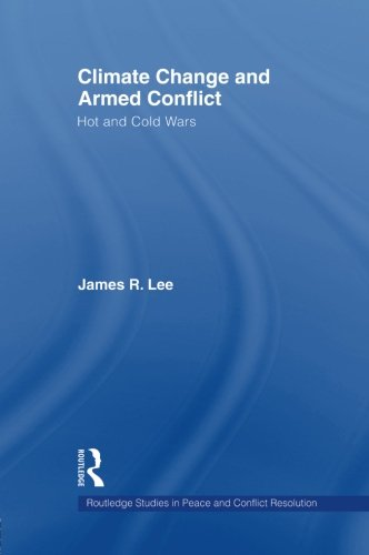 Climate Change and Armed Conflict: Hot and Cold Wars (Routledge Studies in Peace and Conflict Resolution)