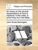 An Essay on the Several Dispensations of God to Mankind, in the Order, in Which They Lie in the Bible, John Shute Barrington, 1171361807