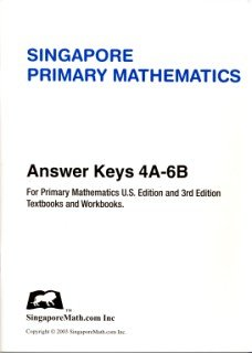 - Singapore Primary Mathematics Answer Key for U.S. Edition and 3rd Edition Levels 4A-6B
