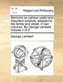 Sermons on various useful and important subjects, adapted to the family and closet. in two volumes. by George Lambert. Volume 1 Of 2, George Lambert, 1170724418