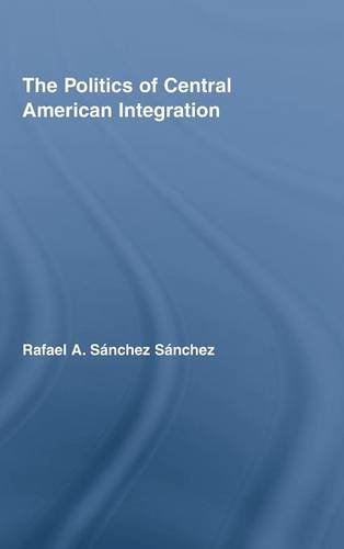 The Politics of Central American Integration (Latin American Studies: Social Sciences and Law)