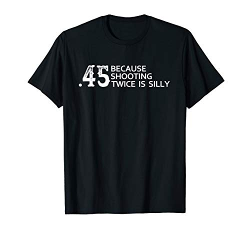 45 Because shooting twice is silly - Funny gun shirt quote