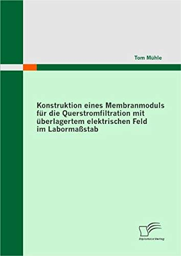 Download Konstruktion eines Membranmoduls für die Querstromfiltration mit überlagertem elektrischen Feld im Labormaßstab (German Edition) pdf epub