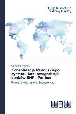 spirzewski-krzysztof-konsolidacja-francuskiego-systemu-bankowego-fuzja-bankow-bnp-i-paribas-paperbac