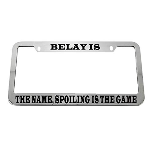 (Belay is The Name Spoiling is The Game Zinc Metal License Plate Frame Car Auto Tag Holder - Chrome 2 Holes)