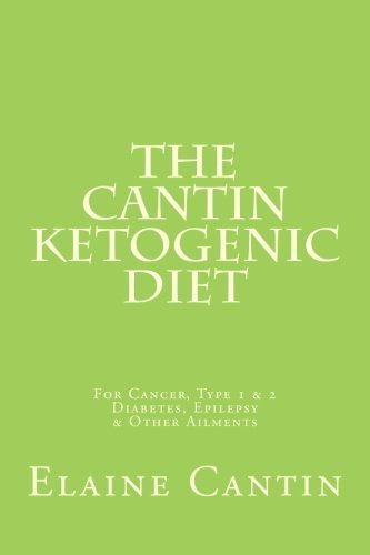 The Cantin Ketogenic Diet: For Cancer, Type 1 & 2 Diabetes, Epilepsy & Other Ailments by Elaine Cantin (2012-07-02)