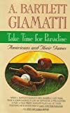 Take Time for Paradise : Americans and Their Games, Giamatti, A. Bartlett, 0671735292