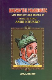 Khusro the Charismatic ; Life History and Works of 'Tooti-e-hind' Amir Khusro