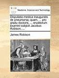 Disputatio Medica Inauguralis de Pneumonia; Quam, Pro Gradu Doctoris, Eruditorum Examini Subjicit Jacobus Robison, James Robison, 1171371519
