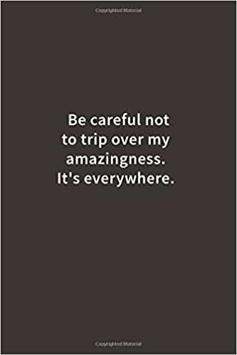 be careful not to trip over my amazingness its everywhere lined notebook