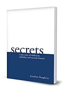 Secrets: A true story of addiction, infidelity and second chances by [Daugherty, Jonathan]