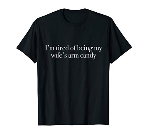 (I'm tired of being my wife's arm candy - Husband T-Shirt)