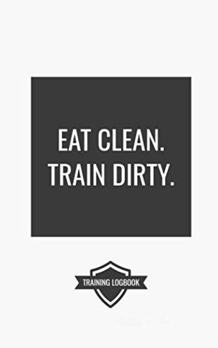 EAT CLEAN. TRAIN DIRTY.: Workout Logbook For Powerlifting, Bodybuilding, and Weight Training with Motivational Quote. Track Sets and Reps!
