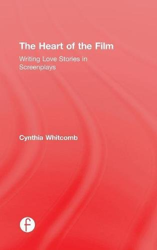 The Heart of the Film: Writing Love Stories in Screenplays by Whitcomb Cynthia
