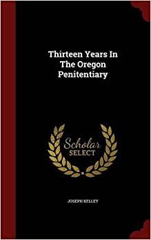 Thirteen Years In The Oregon Penitentiary