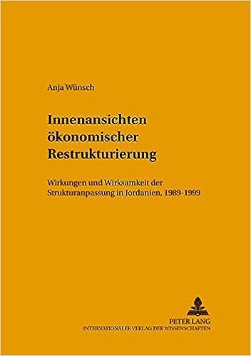 Innenansichten Oekonomischer Restrukturierung: Wirkungen Und Wirksamkeit Der Strukturanpassung in Jordanien, 1989-1999 (Leipziger Beitraege Zur Orientforschung)