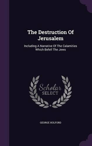The Destruction Of Jerusalem: Including A Narrative Of The Calamities Which Befell The Jews