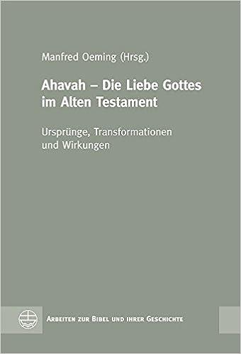 Ahavah Liebe Gottes Im Alten Testament Ursprunge Transformationen Und Wirkungen Arbeiten Zur Bibel Und Ihrer Geschichte German Edition Manfred