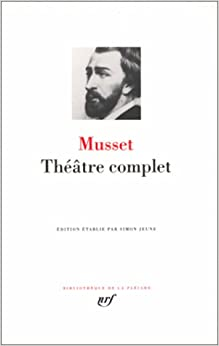 Musset : Théâtre complet : Comédies et proverbes - Pièces non recueillies ou posthumes - Fragments et ébauches