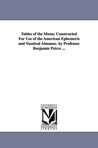 Tables of the moon; constructed for use of the American ephemeris and nautical almanac. By Professor Benjamin Peirce ... PDF