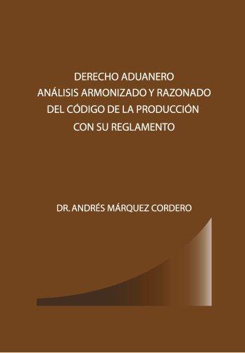 Descargar Libro Derecho Aduanero Análisis Armonizado Y Razonado Del Código De La Producción Con Su Reglamento Andrés Márquez Cordero