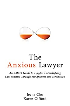 The Anxious Lawyer: An 8-Week Guide to a Happier, Saner Law Practice Using Meditation by [Cho, Jeena, Gifford , Karen]